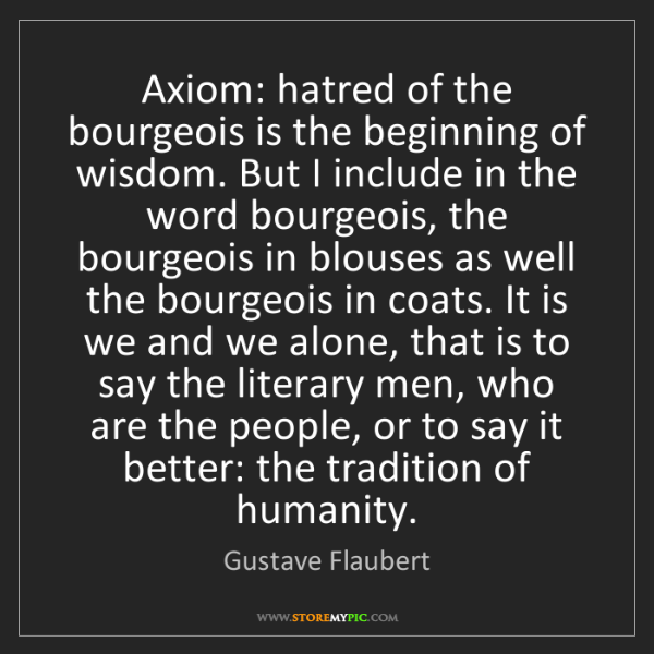 Gustave Flaubert: Axiom: hatred of the bourgeois is the beginning of wisdom....