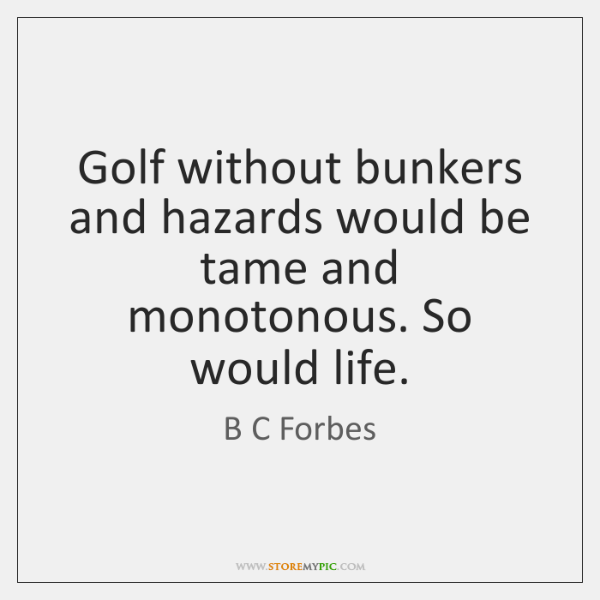 Golf without bunkers and hazards would be tame and monotonous. So would ...