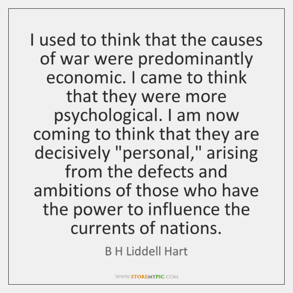 I used to think that the causes of war were predominantly economic. ...