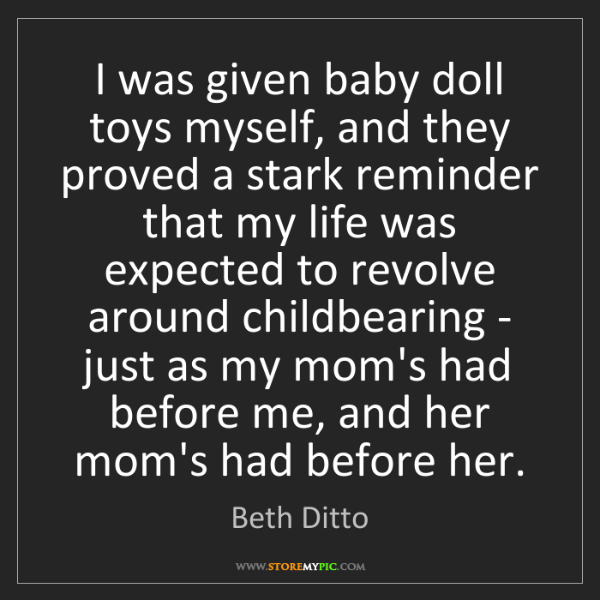 Beth Ditto: I was given baby doll toys myself, and they proved a...