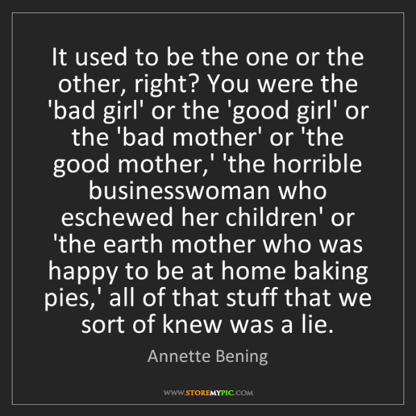 Annette Bening: It used to be the one or the other, right? You were the...