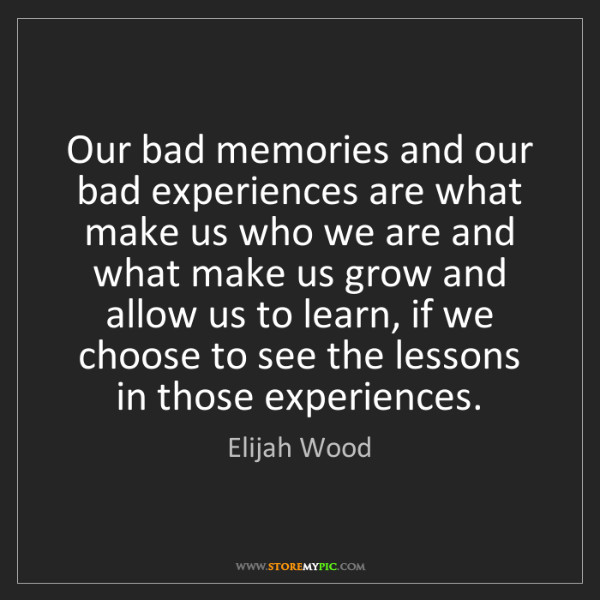 Elijah Wood: Our bad memories and our bad experiences are what make...