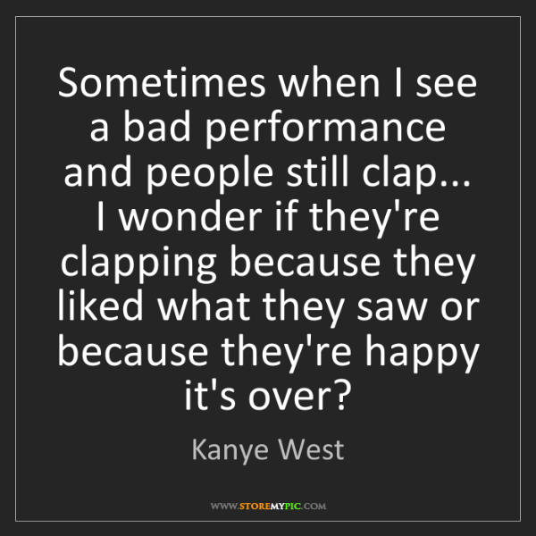 Kanye West: Sometimes when I see a bad performance and people still...