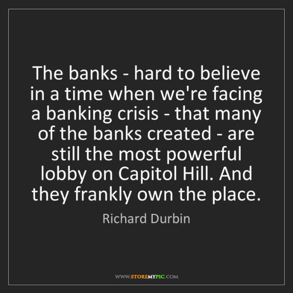 Richard Durbin: The banks - hard to believe in a time when we're facing...