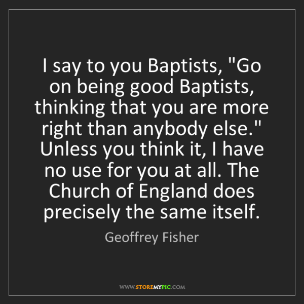 "Geoffrey Fisher: I say to you Baptists, ""Go on being good Baptists, thinking..."