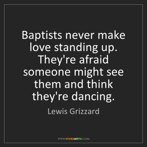 Lewis Grizzard: Baptists never make love standing up. They're afraid...
