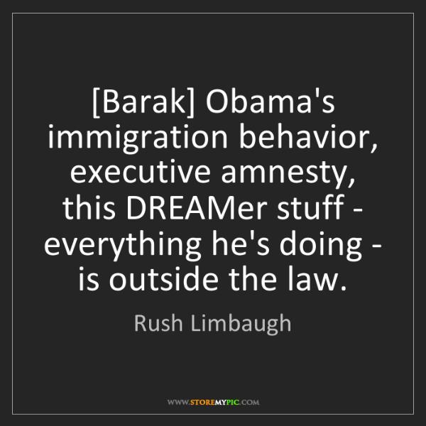 Rush Limbaugh: [Barak] Obama's immigration behavior, executive amnesty,...