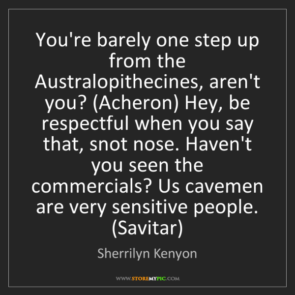 Sherrilyn Kenyon: You're barely one step up from the Australopithecines,...