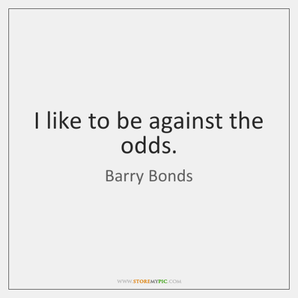 I like to be against the odds.