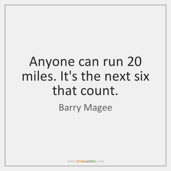 Anyone can run 20 miles. It's the next six that count.