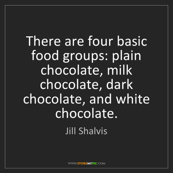 Jill Shalvis: There are four basic food groups: plain chocolate, milk...