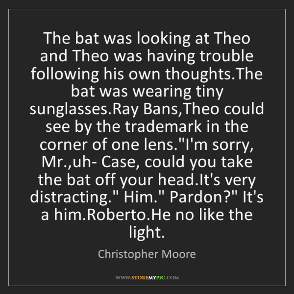 Christopher Moore: The bat was looking at Theo and Theo was having trouble...