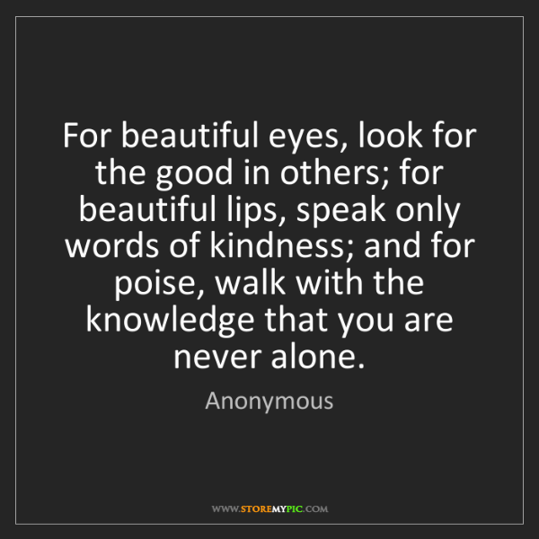 Anonymous: For beautiful eyes, look for the good in others; for...