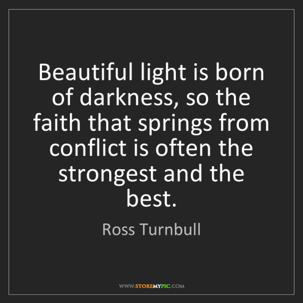 Ross Turnbull: Beautiful light is born of darkness, so the faith that...