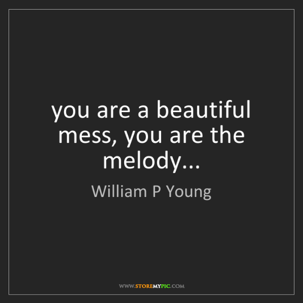 William P Young: you are a beautiful mess, you are the melody...