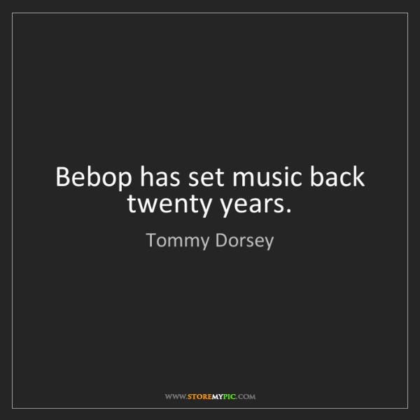 Tommy Dorsey: Bebop has set music back twenty years.