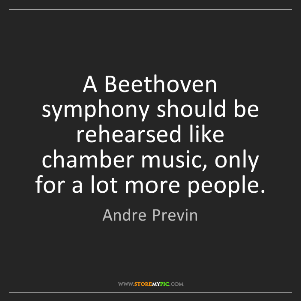 Andre Previn: A Beethoven symphony should be rehearsed like chamber...