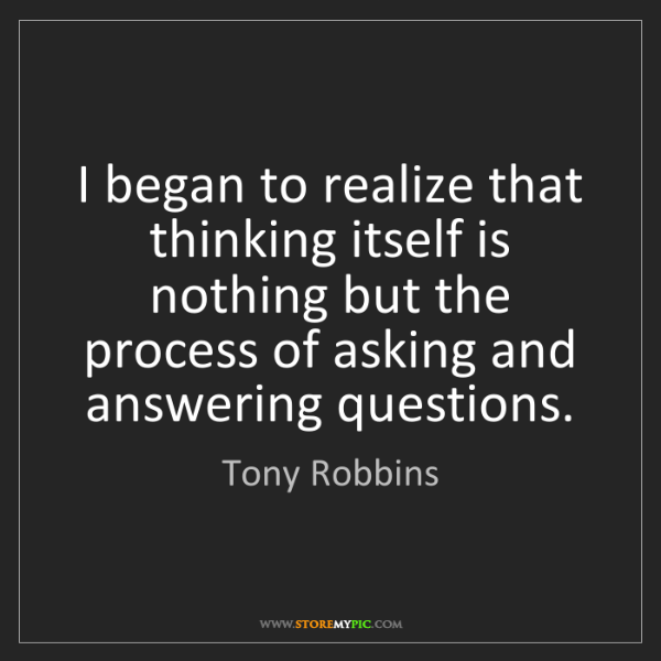 Tony Robbins: I began to realize that thinking itself is nothing but...