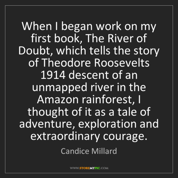 Candice Millard: When I began work on my first book, The River of Doubt,...