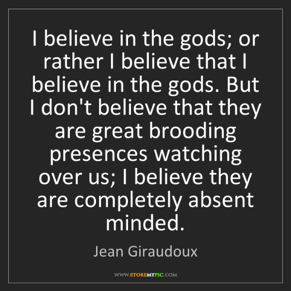 Jean Giraudoux: I believe in the gods; or rather I believe that I believe...