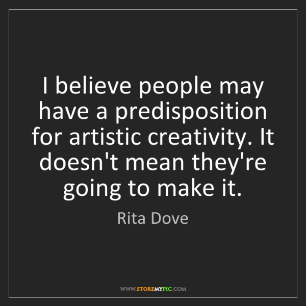 Rita Dove: I believe people may have a predisposition for artistic...