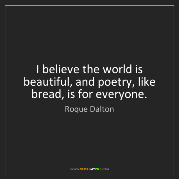 Roque Dalton: I believe the world is beautiful, and poetry, like bread,...