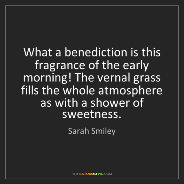 Sarah Smiley: What a benediction is this fragrance of the early morning!...