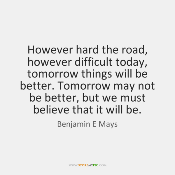 However Hard The Road However Difficult Today Tomorrow Things Will