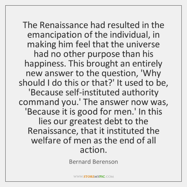 The Renaissance had resulted in the emancipation of the individual, in making ...