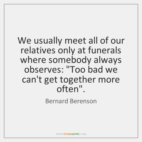 We usually meet all of our relatives only at funerals where somebody ...