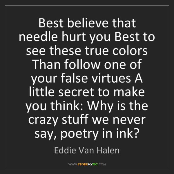 Eddie Van Halen: Best believe that needle hurt you Best to see these true...