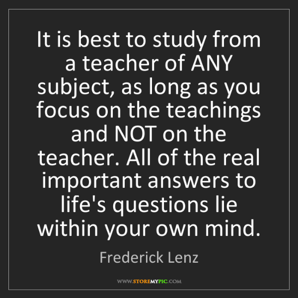 Frederick Lenz: It is best to study from a teacher of ANY subject, as...