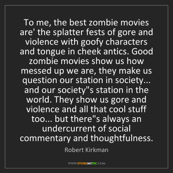 Robert Kirkman: To me, the best zombie movies are' the splatter fests...