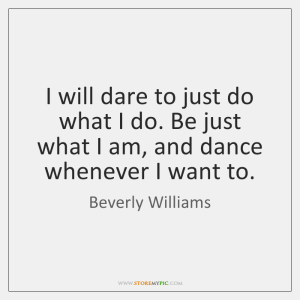 I will dare to just do what I do. Be just what ...