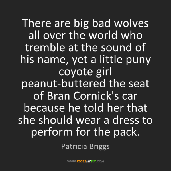 Patricia Briggs: There are big bad wolves all over the world who tremble...