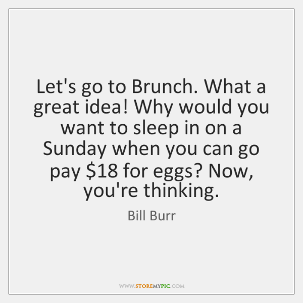Let's go to Brunch. What a great idea! Why would you want ...