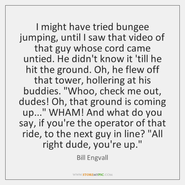 I might have tried bungee jumping, until I saw that video of ...