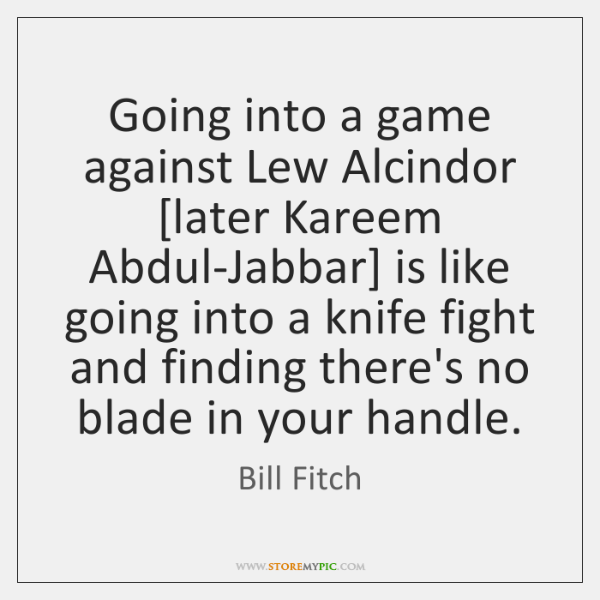 Going into a game against Lew Alcindor [later Kareem Abdul-Jabbar] is like ...