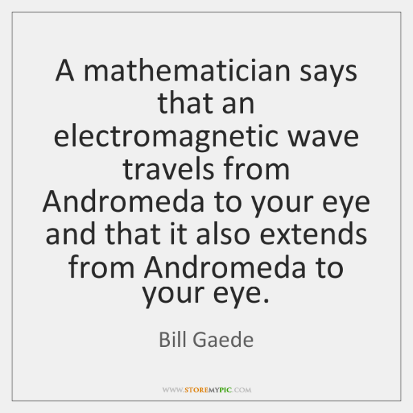 A mathematician says that an electromagnetic wave travels from Andromeda to your ...