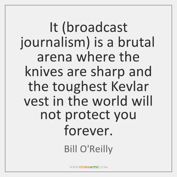 It (broadcast journalism) is a brutal arena where the knives are sharp ...