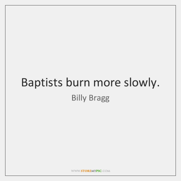Baptists burn more slowly.