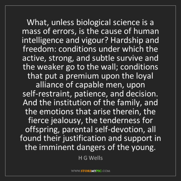 H G Wells: What, unless biological science is a mass of errors,...