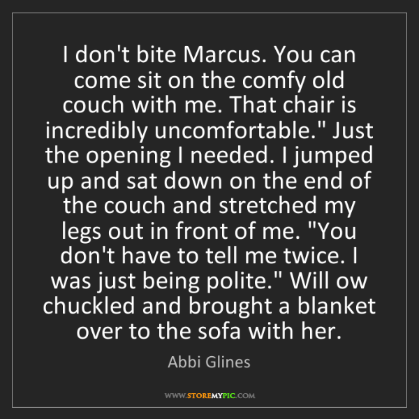 Abbi Glines: I don't bite Marcus. You can come sit on the comfy old...
