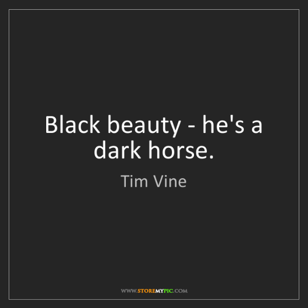 Tim Vine: Black beauty - he's a dark horse.