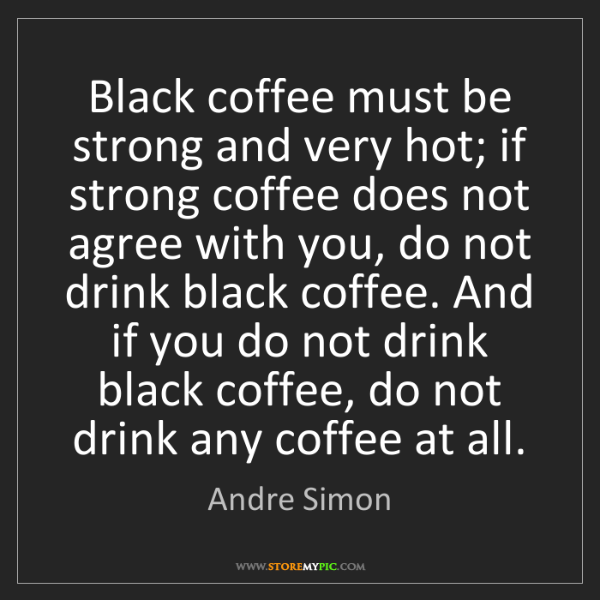 Andre Simon: Black coffee must be strong and very hot; if strong coffee...