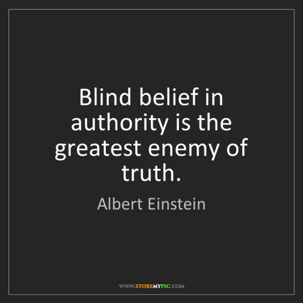 Albert Einstein: Blind belief in authority is the greatest enemy of truth.