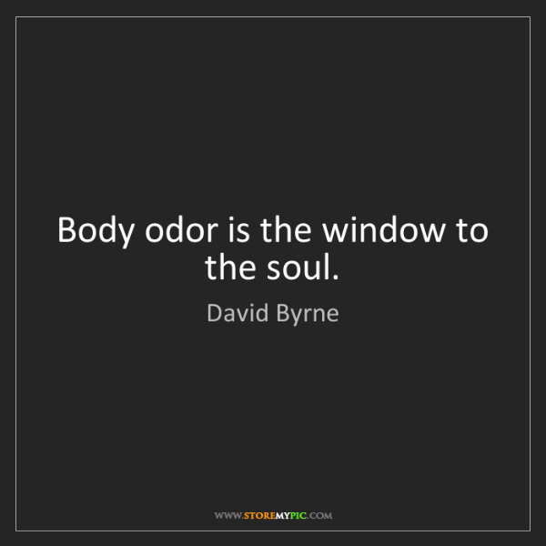 David Byrne: Body odor is the window to the soul.