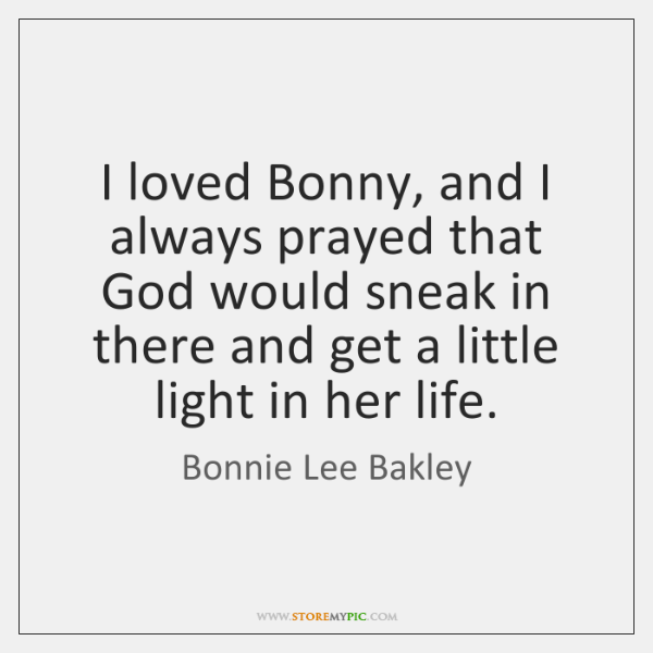 I loved Bonny, and I always prayed that God would sneak in ...