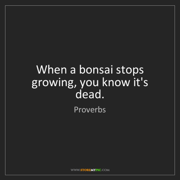 Proverbs: When a bonsai stops growing, you know it's dead.
