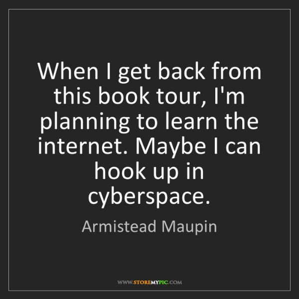 Armistead Maupin: When I get back from this book tour, I'm planning to...
